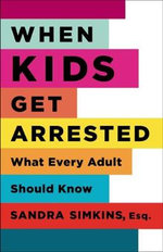 When Kids Get Arrested : What Every Adult Should Know - Sandra Simkins