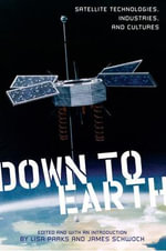 Down to Earth : Satellite Technologies, Industries, and Cultures /