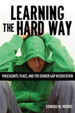 Learning the Hard Way : Masculinity, Place and the Gender Gap in Education - Edward W. Morris