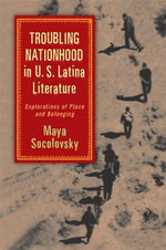 Troubling Nationhood in U.S. Latina Literature : Explorations of Place and Belonging - Maya Socolovsky