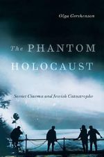 The Phantom Holocaust : Soviet Cinema and Jewish Catastrophe - Olga Gershenson