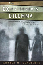 The Ex-Prisoner's Dilemma : How Women Negotiate Competing Narratives of Reentry and Desistance - Andrea M Leverentz