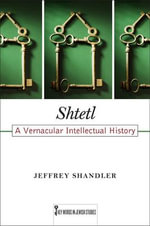 Shtetl : A Vernacular Intellectual History - Smart Family Fellow at the Allen and Joan Bildner Center for Study of Jewish Life Jeffrey Shandler