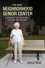 The New Neighborhood Senior Center : Redefining Social and Service Roles for the Baby Boom Generation - Joyce Weil