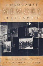 Holocaust Memory Reframed : Museums and the Challenges of Representation - Jennifer Hansen-Glucklich