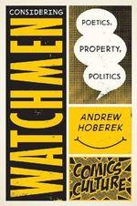 Considering Watchmen : Poetics, Property, Politics - Andrew Hoberek