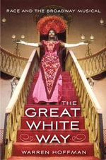 The Great White Way : Race and the Broadway Musical - Warren Hoffman