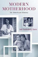 Modern Motherhood : An American History - Jodi Vandenberg-Daves