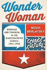 Wonder Woman : Bondage and Feminism in the Marston/Peter Comics, 1941-1948 - Noah Berlatsky