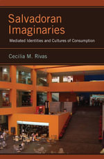 Salvadoran Imaginaries : Mediated Identities and Cultures of Consumption - Cecilia M. Rivas