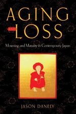 Aging and Loss : Mourning and Maturity in Contemporary Japan - Jason Danely
