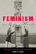 Feminism as Life's Work : Four Modern American Women Through Two World Wars - Mary K. Trigg