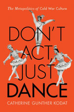 Don't Act, Just Dance : The Metapolitics of Cold War Culture - Catherine Gunther Kodat