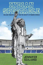 Indian Spectacle : College Mascots and the Anxiety of Modern America - Jennifer Guiliano