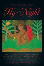 The Things That Fly in the Night : Female Vampires in Literature of the Circum-Caribbean and African Diaspora - Giselle Liza Anatol