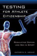 Testing for Athlete Citizenship : Regulating Doping and Sex in Sport - Kathryn E Henne