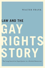 Law and the Gay Rights Story : The Long Search for Equal Justice in a Divided Democracy - Walter Frank