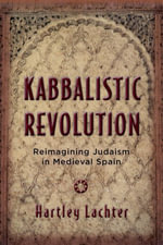 Kabbalistic Revolution : Reimagining Judaism in Medieval Spain - Hartley Lachter
