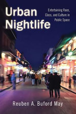 Urban Nightlife : Entertaining Race, Class, and Culture in Public Space - Reuben A. Buford May