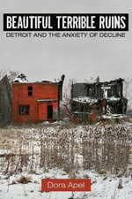 Beautiful Terrible Ruins : Detroit and the Anxiety of Decline - Dora Apel
