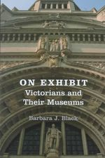 On Exhibit : Victorians and Their Museums - Barbara J. Black