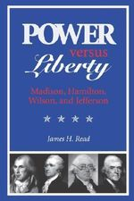Power Versus Liberty : Madison, Hamilton, Wilson and Jefferson - James H. Read