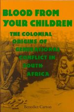 Blood from Your Children : The Colonial Origins of Generational Conflict in South Africa - Benedict Carton