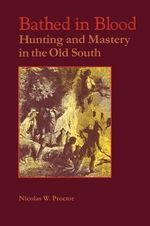 Bathed in Blood : Hunting and Mastery in the Old South - Nicolas W. Proctor