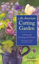 An American Cutting Garden : A Primer for Growing Cut Flowers Where Summers are Hot and Winters are Cold - Suzanne McIntire