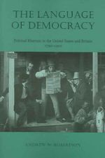 The Language of Democracy : Political Rhetoric in the United States and Britain, 1790-1900 - Andrew W. Robertson