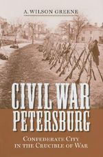 Civil War Petersburg : Confederate City in the Crucible of Civil War - A.Wilson Greene