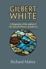 Gilbert White : A Biography of the Author of the Natural History of Selborne - Richard Mabey