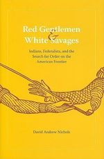 Red Gentlemen and White Savages : Indians, Federalists, and the Search for Order on the American Frontier - David Andrew Nichols