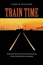 Train Time : Railroads and the Imminent Reshaping of the United States Landscape - John R. Stilgoe