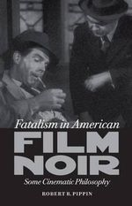 Fatalism in American Film Noir : Some Cinematic Philosophy - Robert B. Pippin