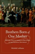 Brothers Born of One Mother : British-Native American Relations in the Colonial Southeast - Michelle LeMaster