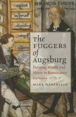 The Fuggers of Augsburg : Pursuing Wealth and Honor in Renaissance Germany - Mark Haberlein