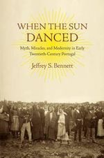 When the Sun Danced : Myth, Miracles and Modernity in Early Twentieth-Century Portugal - Jeffrey S. Bennett