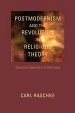 Postmodernism and the Revolution in Religious Theory : Toward a Semiotics of the Event - Professor Carl Raschke