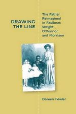 Drawing the Line : The Father Reimagined in Faulkner, Wright, O'Connor and Morrison - Doreen Fowler