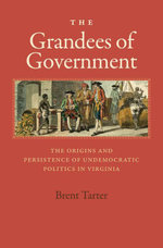 The Grandees of Government : The Origins and Persistence of Undemocratic Politics in Virginia - Brent Tarter