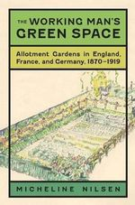 The Working Man's Green Space : Allotment Gardens in England, France, and Germany, 1870-1919 - Micheline Nilsen
