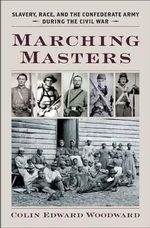 Marching Masters : Slavery, Race, and the Confederate Army During the Civil War - Colin Edward Woodward