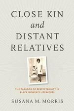 Close Kin and Distant Relatives : The Paradox of Respectability in Black Women's Literature - Susana M. Morris