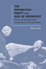 The Republican Party in the Age of Roosevelt : Sources of Anti-Government Conservatism in the United States - Elliot A. Rosen