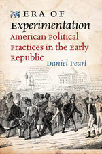 Era of Experimentation : American Political Practices in the Early Republic - Daniel Peart