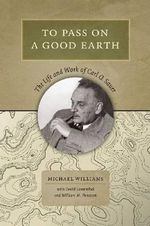 To Pass on a Good Earth : The Life and Work of Carl O. Sauer - William M. Denevan