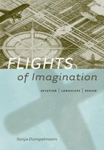 Flights of Imagination : Aviation, Landscape, Design - Sonja Dümpelmann