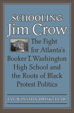Schooling Jim Crow : The Fight for Atlanta's Booker T. Washington High School and the Roots of Black Protest Politics - Jay Winston Jr. Driskell