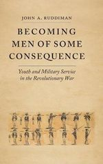 Becoming Men of Some Consequence : Youth and Military Service in the Revolutionary War - John A. Ruddiman